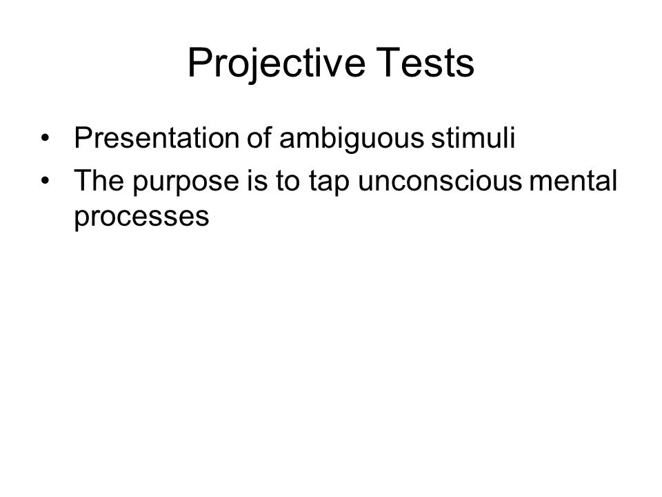 Projective Tests Presentation of ambiguous stimuli The purpose is to tap unconscious mental processes