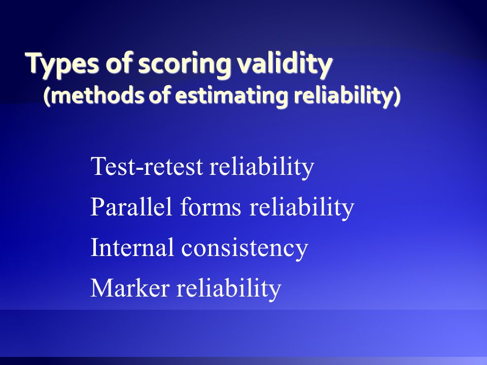 Test-retest reliability Internal consistency Marker reliability Parallel forms reliability Types of scoring validity (methods of estimating reliability)