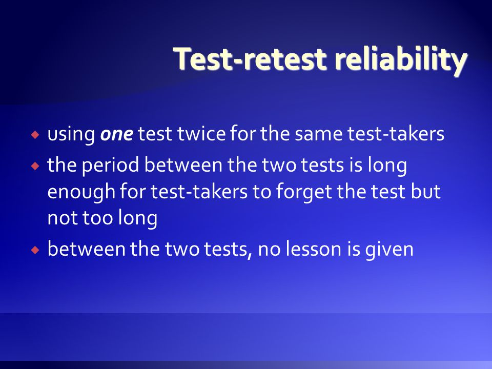 uusing one test twice for the same test-takers tthe period between the two tests is long enough for test-takers to forget the test but not too long bbetween the two tests, no lesson is given Test-retest reliability