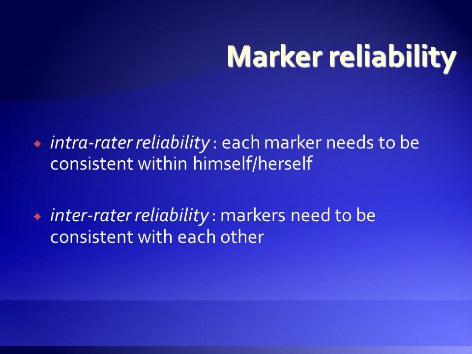  intra-rater reliability : each marker needs to be consistent within himself/herself  inter-rater reliability : markers need to be consistent with each other