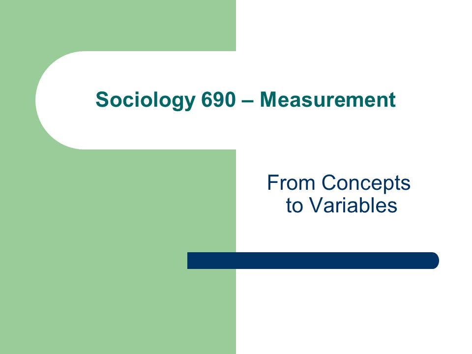 From Concepts to Variables Sociology 690 – Measurement