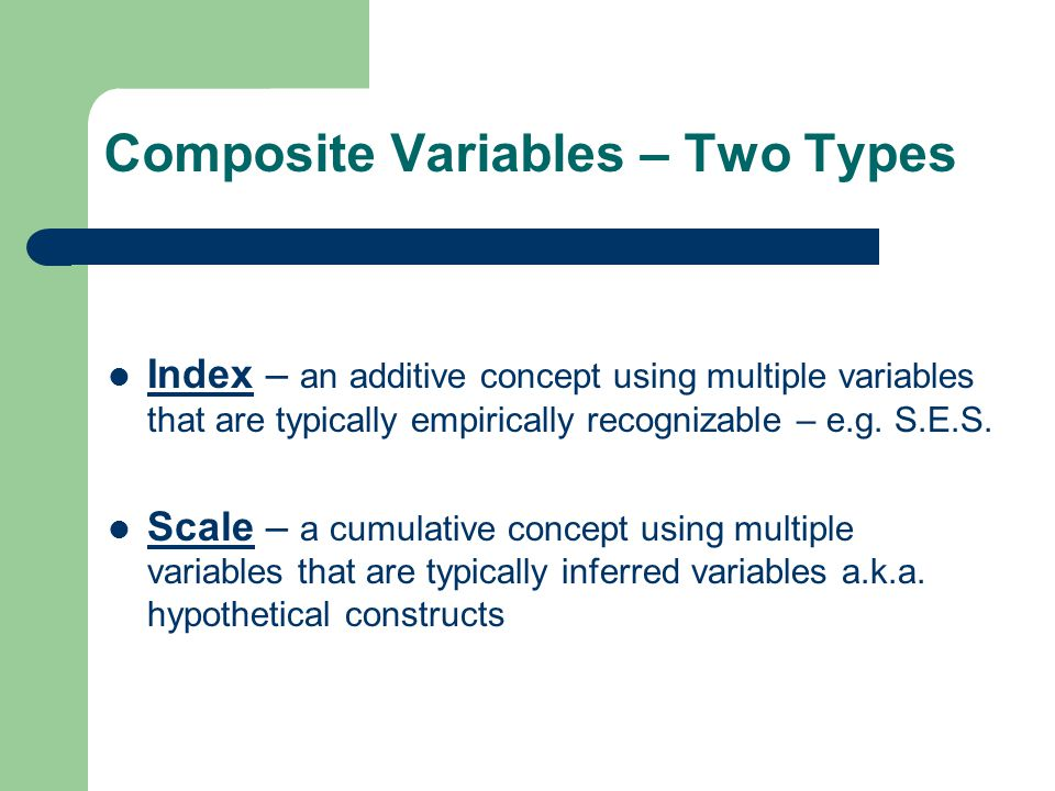 Composite Variables – Two Types Index – an additive concept using multiple variables that are typically empirically recognizable – e.g. S.E.S. Scale –