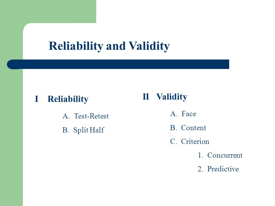 Reliability and Validity I Reliability A. Test-Retest B. Split Half II Validity A. Face B. Content C. Criterion 1. Concurrent 2. Predictive