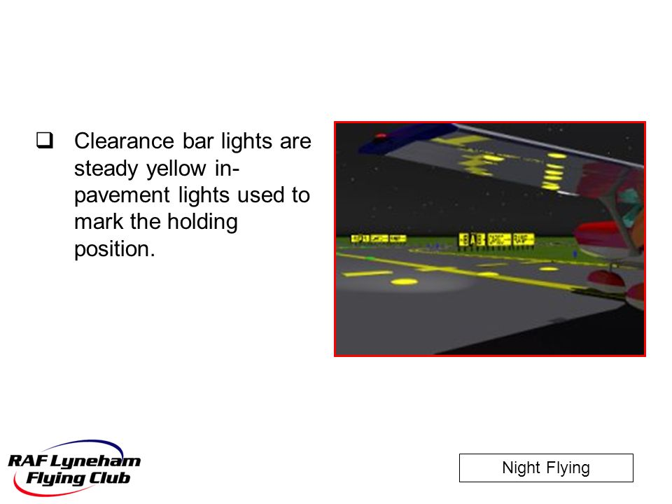 Night Flying  Clearance bar lights are steady yellow in- pavement lights used to mark the holding position.