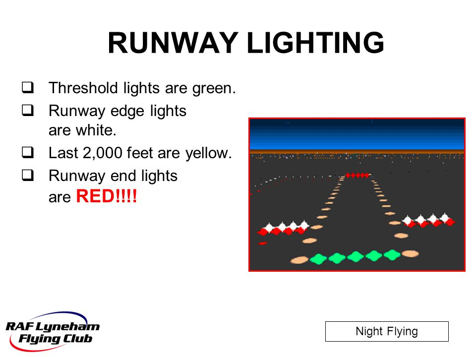 Night Flying  Threshold lights are green.  Runway edge lights are white.  Last 2,000 feet are yellow.  Runway end lights are RED!!!! RUNWAY LIGHTI