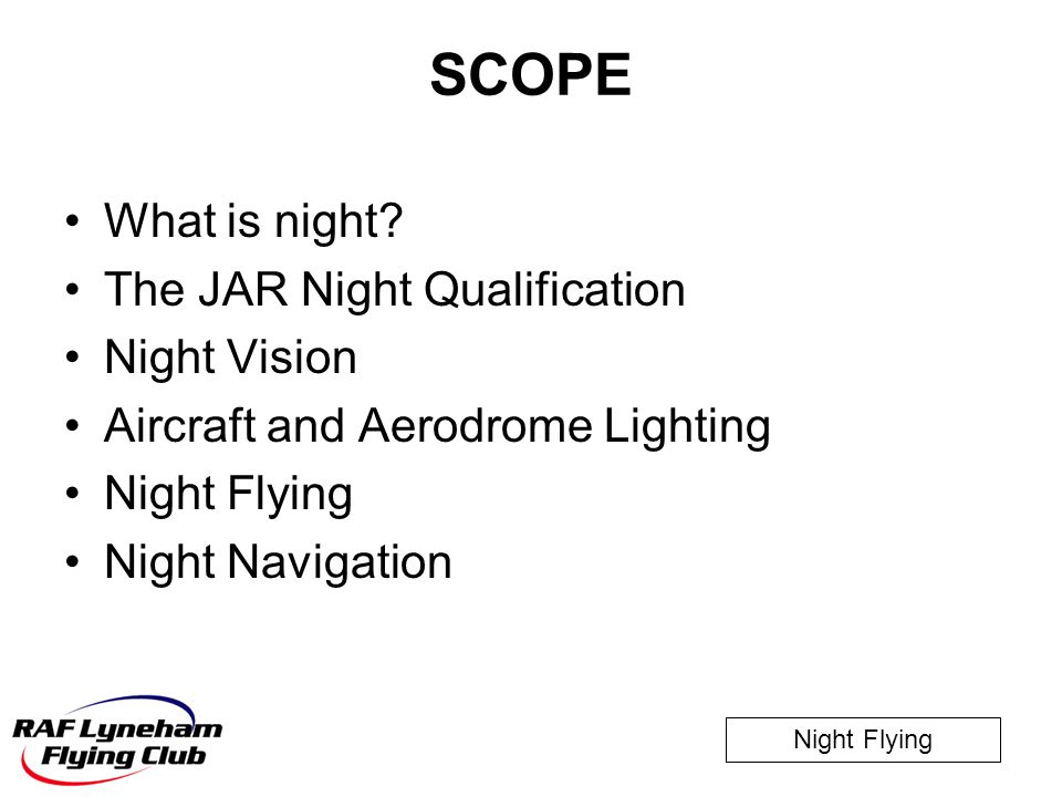 Night Flying SCOPE What is night? The JAR Night Qualification Night Vision Aircraft and Aerodrome Lighting Night Flying Night Navigation