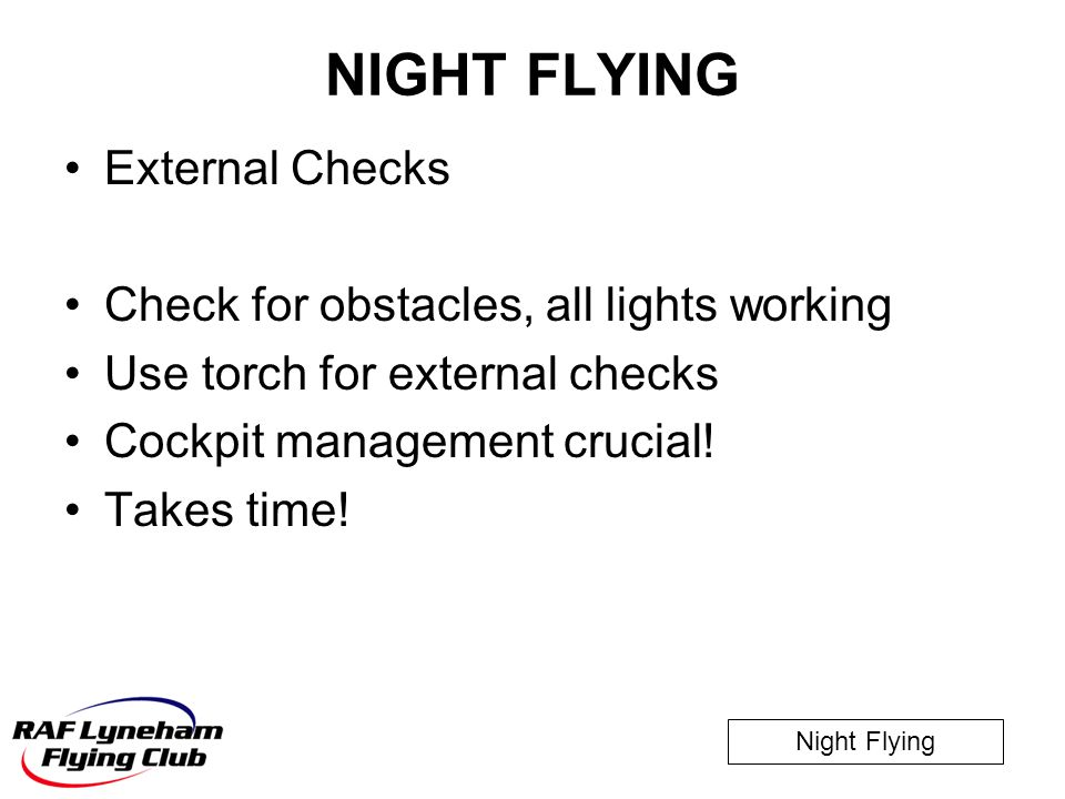 Night Flying NIGHT FLYING External Checks Check for obstacles, all lights working Use torch for external checks Cockpit management crucial! Takes time