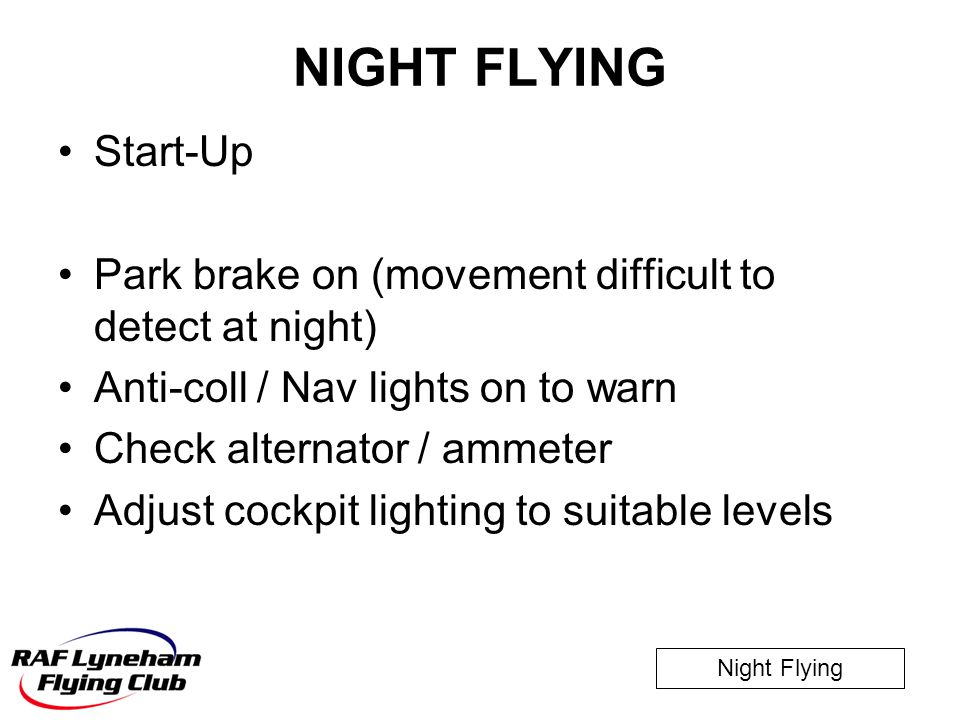 Night Flying NIGHT FLYING Start-Up Park brake on (movement difficult to detect at night) Anti-coll / Nav lights on to warn Check alternator / ammeter