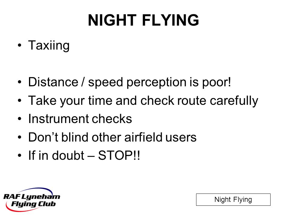 Night Flying NIGHT FLYING Taxiing Distance / speed perception is poor! Take your time and check route carefully Instrument checks Don't blind other ai