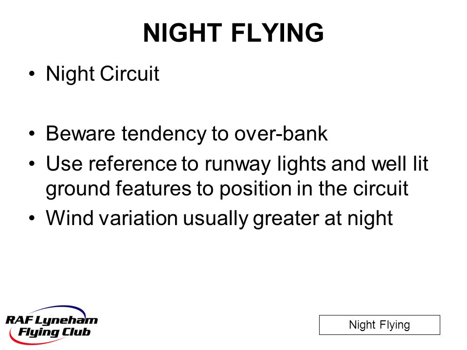 Night Flying NIGHT FLYING Night Circuit Beware tendency to over-bank Use reference to runway lights and well lit ground features to position in the ci