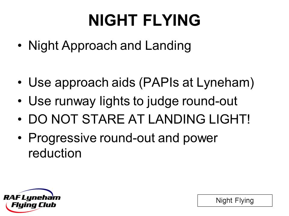 Night Flying NIGHT FLYING Night Approach and Landing Use approach aids (PAPIs at Lyneham) Use runway lights to judge round-out DO NOT STARE AT LANDING