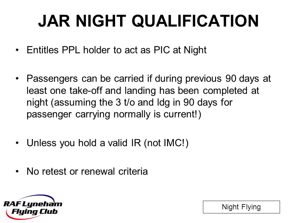 Night Flying JAR NIGHT QUALIFICATION Entitles PPL holder to act as PIC at Night Passengers can be carried if during previous 90 days at least one take