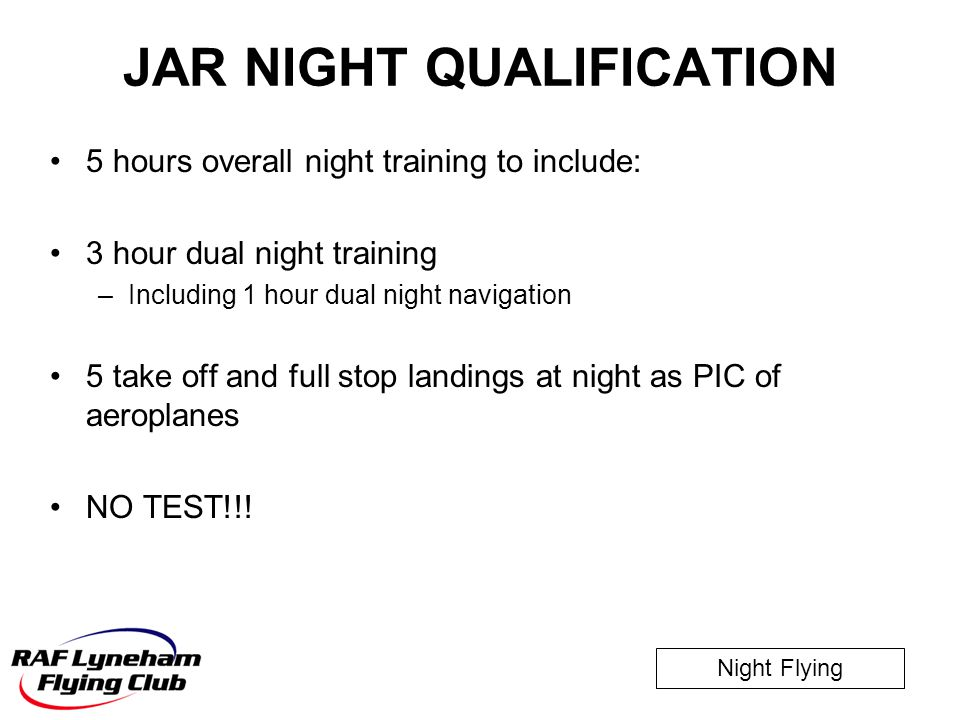 Night Flying JAR NIGHT QUALIFICATION 5 hours overall night training to include: 3 hour dual night training –Including 1 hour dual night navigation 5 t
