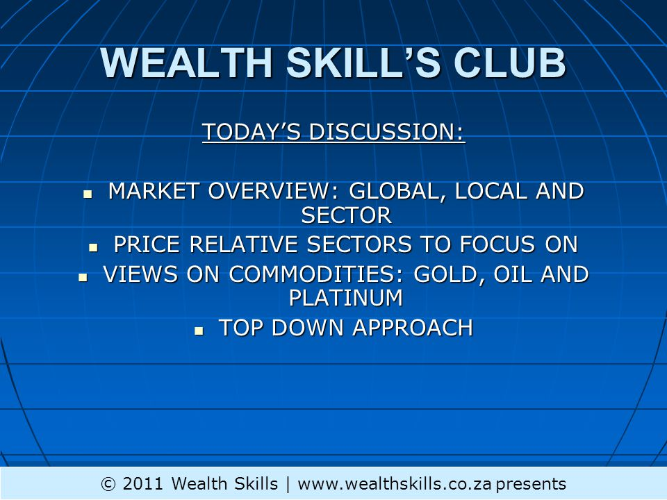 WEALTH SKILL'S CLUB TODAY'S DISCUSSION: MARKET OVERVIEW: GLOBAL, LOCAL AND SECTOR MARKET OVERVIEW: GLOBAL, LOCAL AND SECTOR PRICE RELATIVE SECTORS TO FOCUS ON PRICE RELATIVE SECTORS TO FOCUS ON VIEWS ON COMMODITIES: GOLD, OIL AND PLATINUM VIEWS ON COMMODITIES: GOLD, OIL AND PLATINUM TOP DOWN APPROACH TOP DOWN APPROACH © 2011 Wealth Skills | www.wealthskills.co.za presents