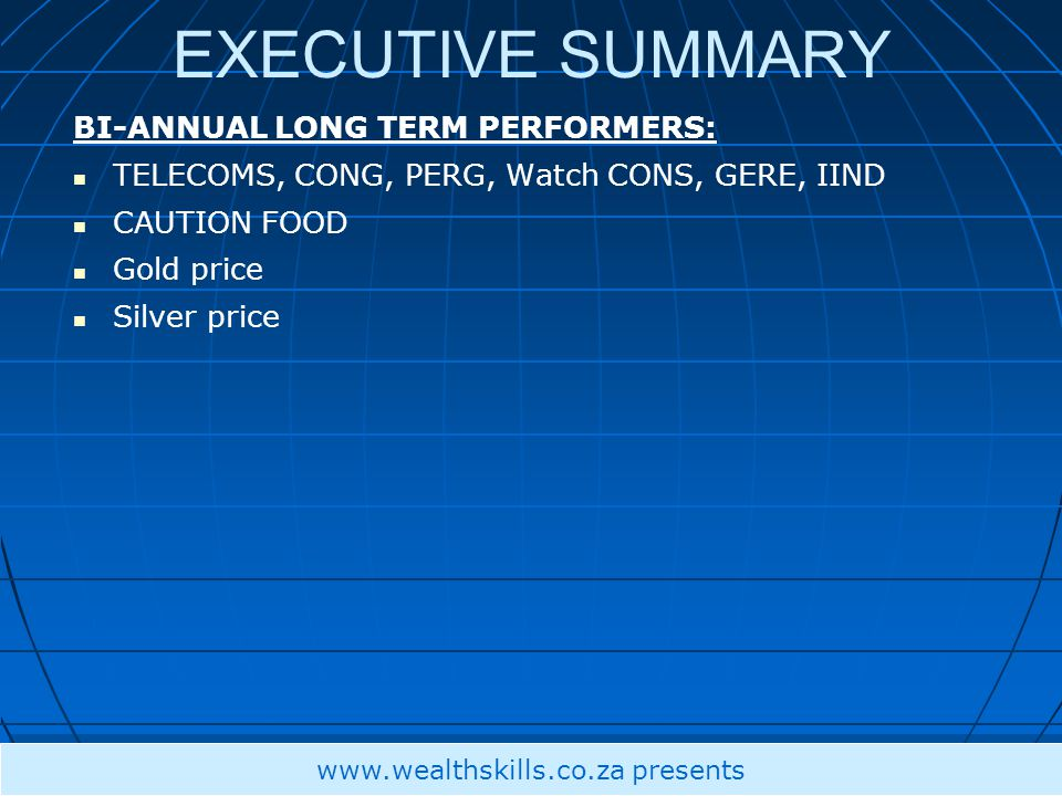 EXECUTIVE SUMMARY BI-ANNUAL LONG TERM PERFORMERS: TELECOMS, CONG, PERG, Watch CONS, GERE, IIND CAUTION FOOD Gold price Silver price www.wealthskills.co.za presents