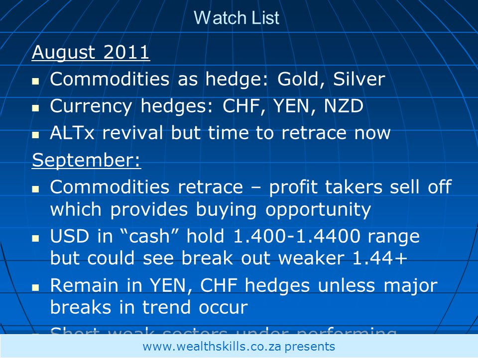 Watch List August 2011 Commodities as hedge: Gold, Silver Currency hedges: CHF, YEN, NZD ALTx revival but time to retrace now September: Commodities r