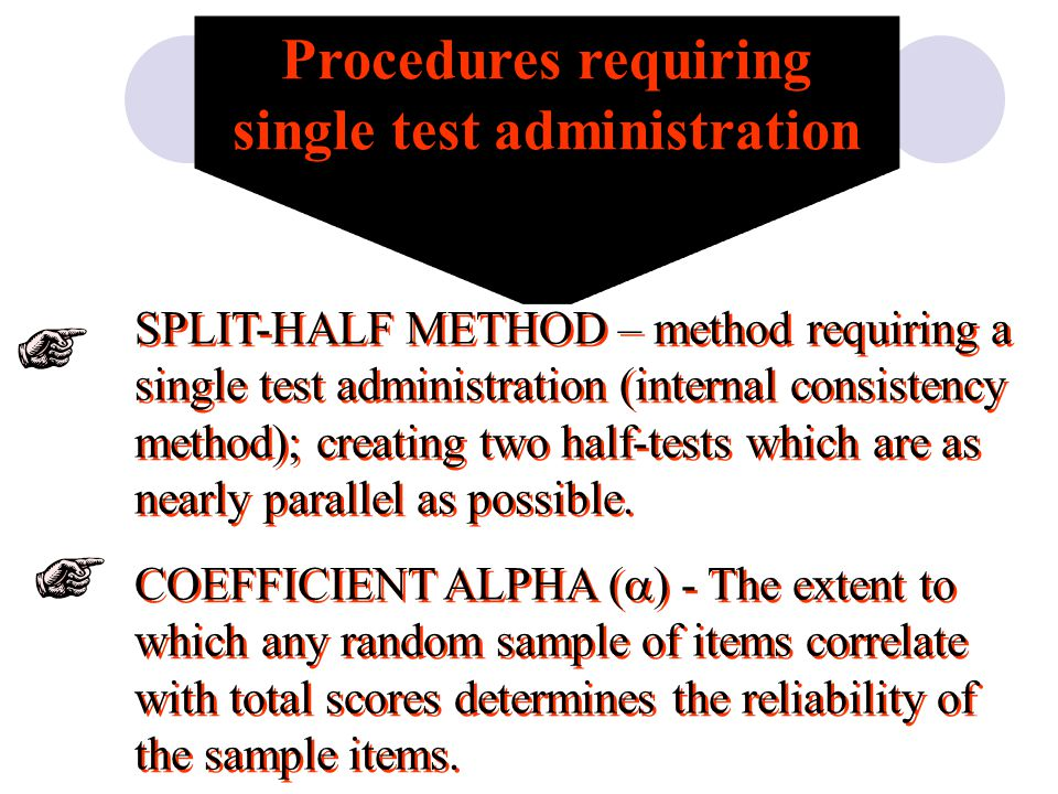 Procedures requiring single test administration SPLIT-HALF METHOD – method requiring a single test administration (internal consistency method); creating two half-tests which are as nearly parallel as possible.