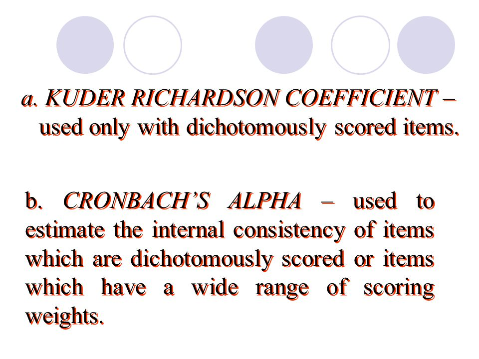 a. KUDER RICHARDSON COEFFICIENT – used only with dichotomously scored items.