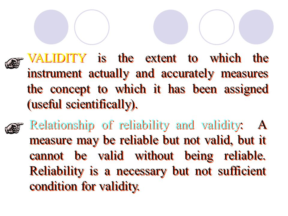 VALIDITY is the extent to which the instrument actually and accurately measures the concept to which it has been assigned (useful scientifically).