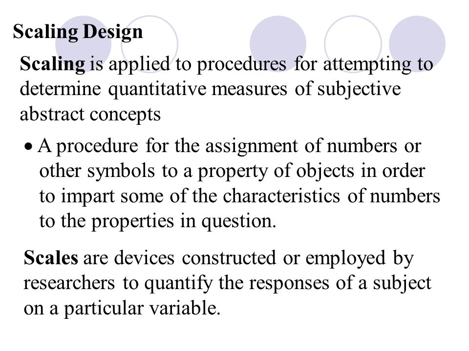 Scaling Design Scaling is applied to procedures for attempting to determine quantitative measures of subjective abstract concepts  A procedure for the assignment of numbers or other symbols to a property of objects in order to impart some of the characteristics of numbers to the properties in question.
