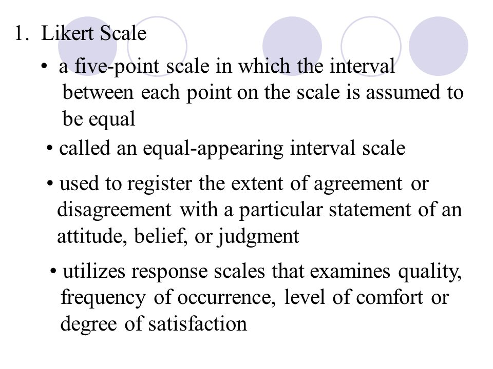 1. Likert Scale a five-point scale in which the interval between each point on the scale is assumed to be equal called an equal-appearing interval sca