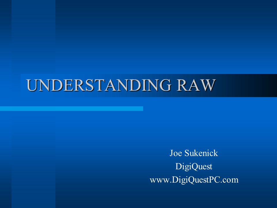UNDERSTANDING RAW Joe Sukenick DigiQuest www.DigiQuestPC.com To access this presentation, go to:http://www.DigiQuestPC.com Click on the link for TRAINING