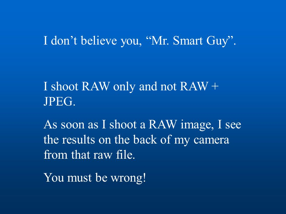 """I don't believe you, """"Mr. Smart Guy"""". I shoot RAW only and not RAW + JPEG. As soon as I shoot a RAW image, I see the results on the back of my camera"""