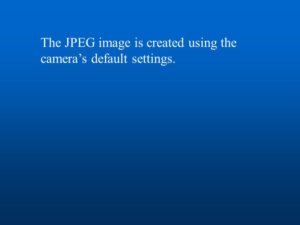 The JPEG image is created using the camera's default settings.