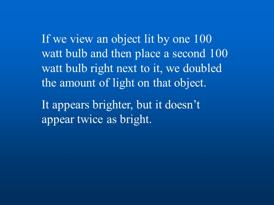 If we view an object lit by one 100 watt bulb and then place a second 100 watt bulb right next to it, we doubled the amount of light on that object. I