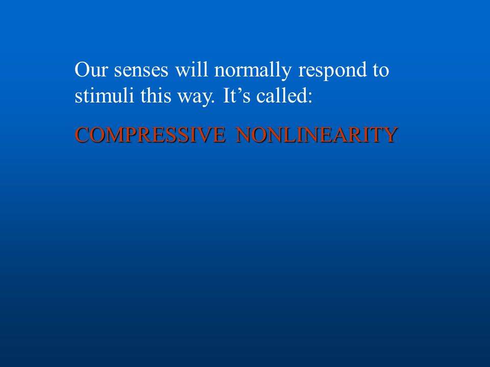 Our senses will normally respond to stimuli this way. It's called: COMPRESSIVE NONLINEARITY