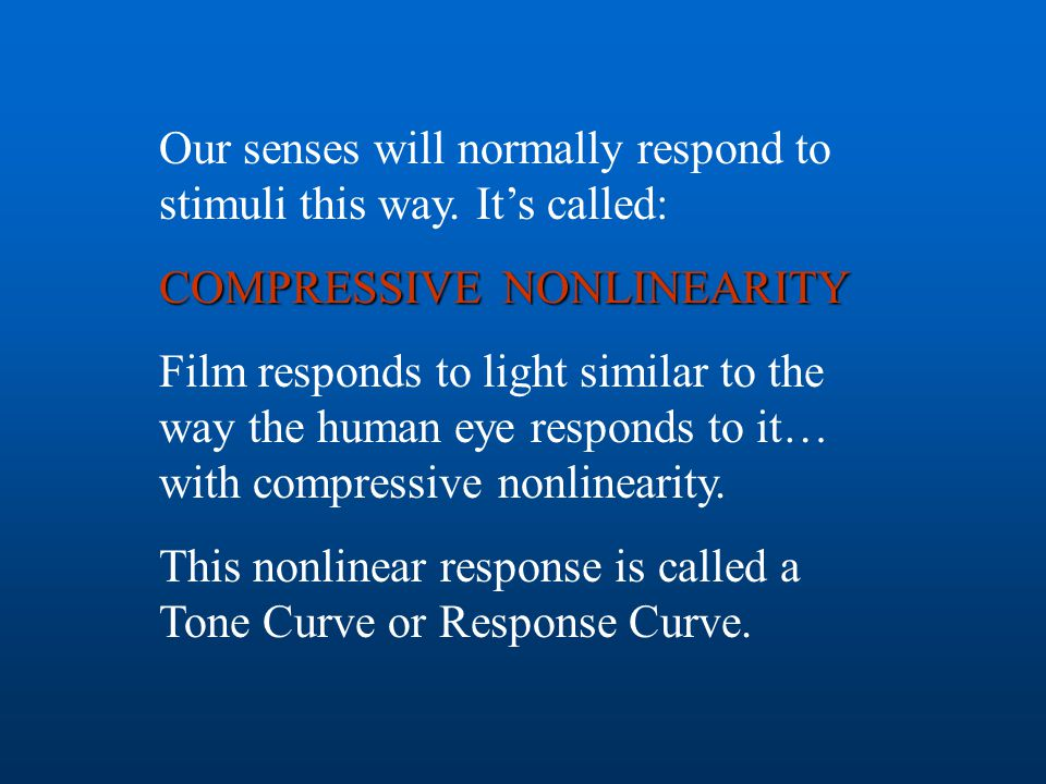 Our senses will normally respond to stimuli this way. It's called: COMPRESSIVE NONLINEARITY Film responds to light similar to the way the human eye re