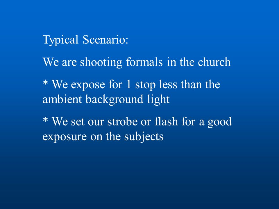 Typical Scenario: We are shooting formals in the church * We expose for 1 stop less than the ambient background light * We set our strobe or flash for