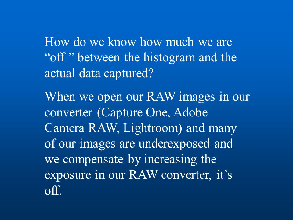 """How do we know how much we are """"off """" between the histogram and the actual data captured? When we open our RAW images in our converter (Capture One, A"""