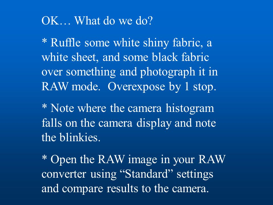 OK… What do we do? * Ruffle some white shiny fabric, a white sheet, and some black fabric over something and photograph it in RAW mode. Overexpose by