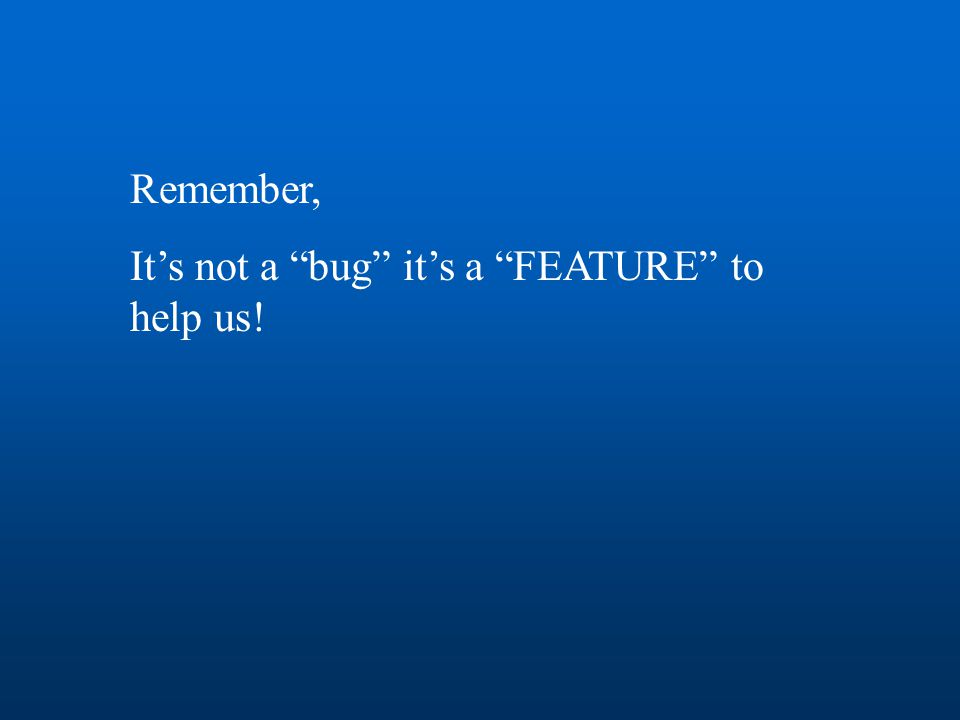 """Remember, It's not a """"bug"""" it's a """"FEATURE"""" to help us!"""