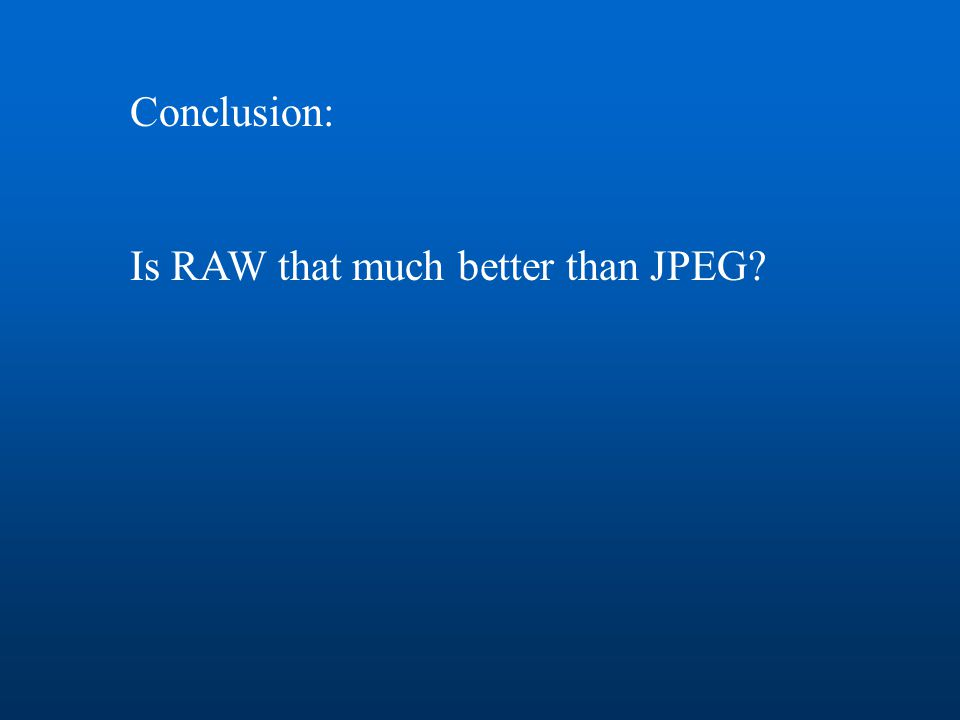 Conclusion: Is RAW that much better than JPEG?