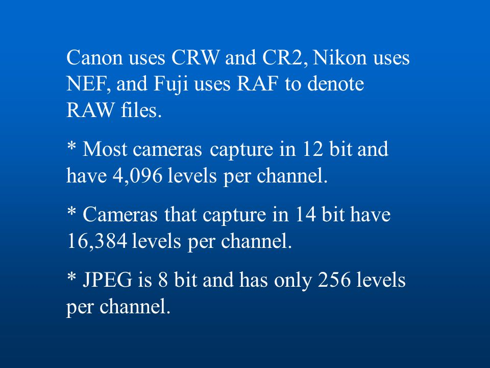 Canon uses CRW and CR2, Nikon uses NEF, and Fuji uses RAF to denote RAW files. * Most cameras capture in 12 bit and have 4,096 levels per channel. * C