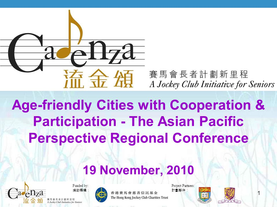 Project Partners: 計劃夥伴: Funded by: 捐助機構: 1 Age-friendly Cities with Cooperation & Participation - The Asian Pacific Perspective Regional Conference 19 November, 2010