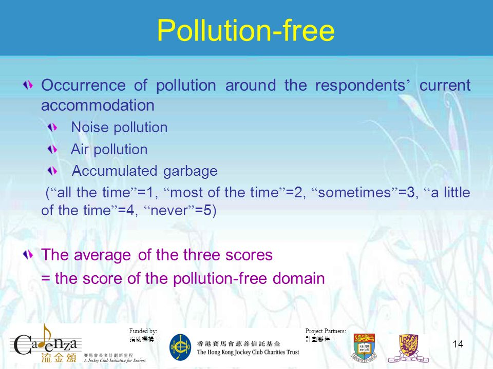 Project Partners: 計劃夥伴: Funded by: 捐助機構: 14 Pollution-free Occurrence of pollution around the respondents ' current accommodation Noise pollution Air pollution Accumulated garbage ( all the time =1, most of the time =2, sometimes =3, a little of the time =4, never =5) The average of the three scores = the score of the pollution-free domain