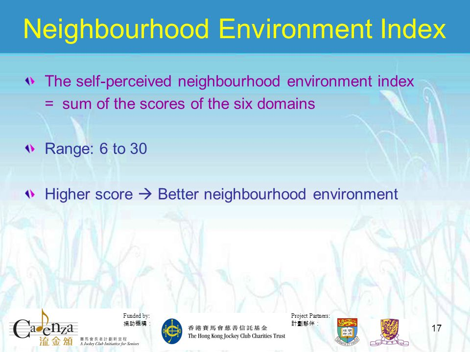 Project Partners: 計劃夥伴: Funded by: 捐助機構: 17 Neighbourhood Environment Index The self-perceived neighbourhood environment index = sum of the scores of the six domains Range: 6 to 30 Higher score  Better neighbourhood environment