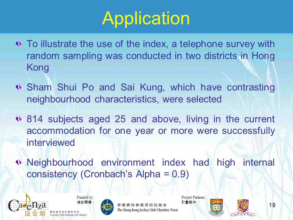 Project Partners: 計劃夥伴: Funded by: 捐助機構: 19 Application To illustrate the use of the index, a telephone survey with random sampling was conducted in two districts in Hong Kong Sham Shui Po and Sai Kung, which have contrasting neighbourhood characteristics, were selected 814 subjects aged 25 and above, living in the current accommodation for one year or more were successfully interviewed Neighbourhood environment index had high internal consistency (Cronbach's Alpha = 0.9)