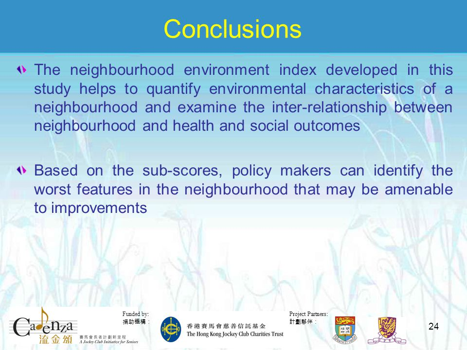 Project Partners: 計劃夥伴: Funded by: 捐助機構: 24 Conclusions The neighbourhood environment index developed in this study helps to quantify environmental characteristics of a neighbourhood and examine the inter-relationship between neighbourhood and health and social outcomes Based on the sub-scores, policy makers can identify the worst features in the neighbourhood that may be amenable to improvements