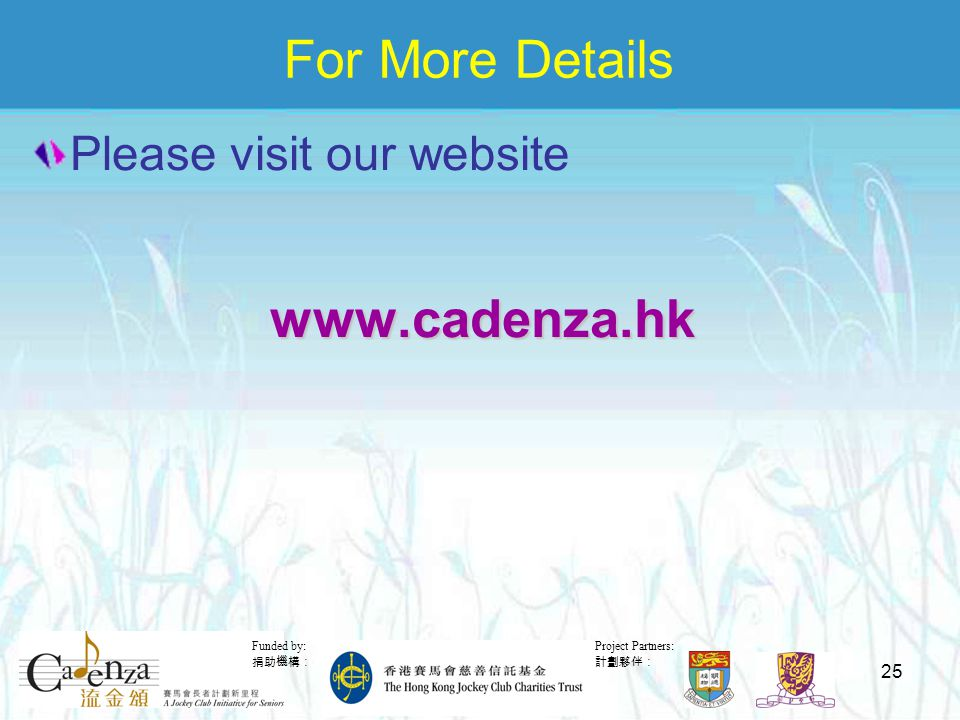 Project Partners: 計劃夥伴: Funded by: 捐助機構: 25 For More Details Please visit our websitewww.cadenza.hk