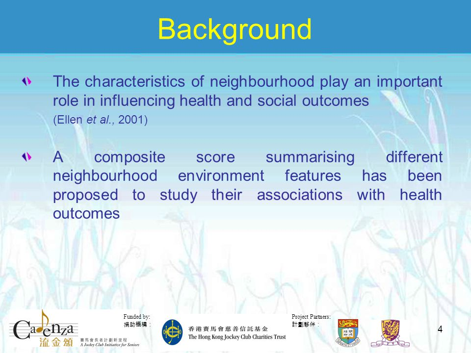 Project Partners: 計劃夥伴: Funded by: 捐助機構: 4 Background The characteristics of neighbourhood play an important role in influencing health and social outcomes (Ellen et al., 2001) A composite score summarising different neighbourhood environment features has been proposed to study their associations with health outcomes