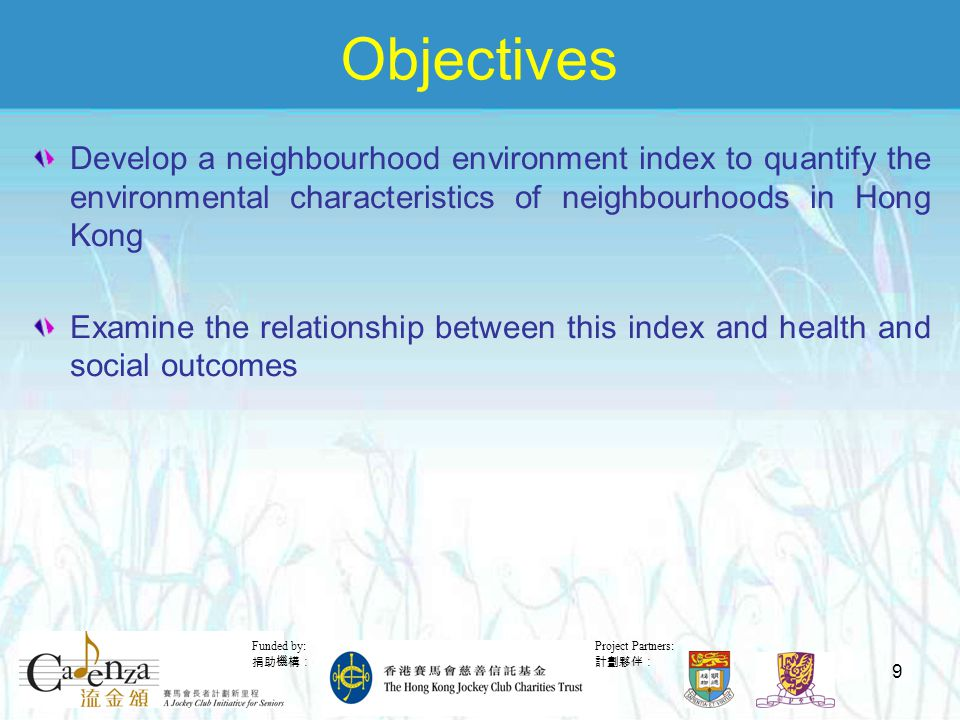 Project Partners: 計劃夥伴: Funded by: 捐助機構: 9 Objectives Develop a neighbourhood environment index to quantify the environmental characteristics of neighbourhoods in Hong Kong Examine the relationship between this index and health and social outcomes