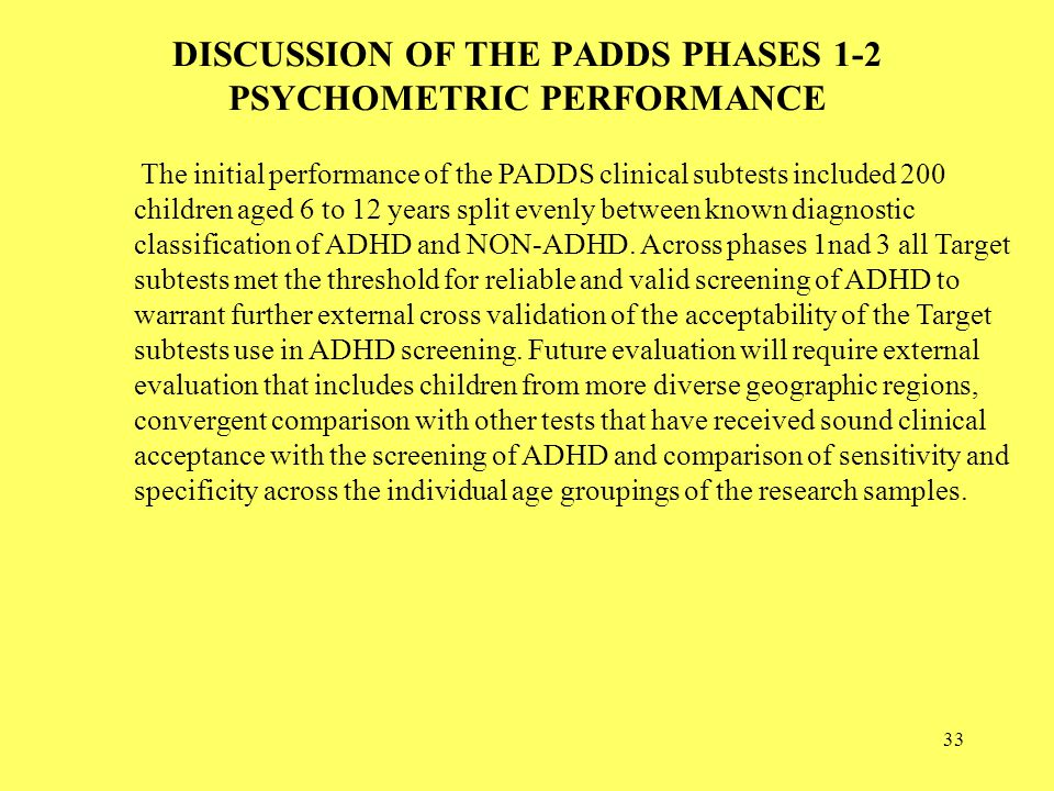 33 DISCUSSION OF THE PADDS PHASES 1-2 PSYCHOMETRIC PERFORMANCE The initial performance of the PADDS clinical subtests included 200 children aged 6 to 12 years split evenly between known diagnostic classification of ADHD and NON-ADHD.