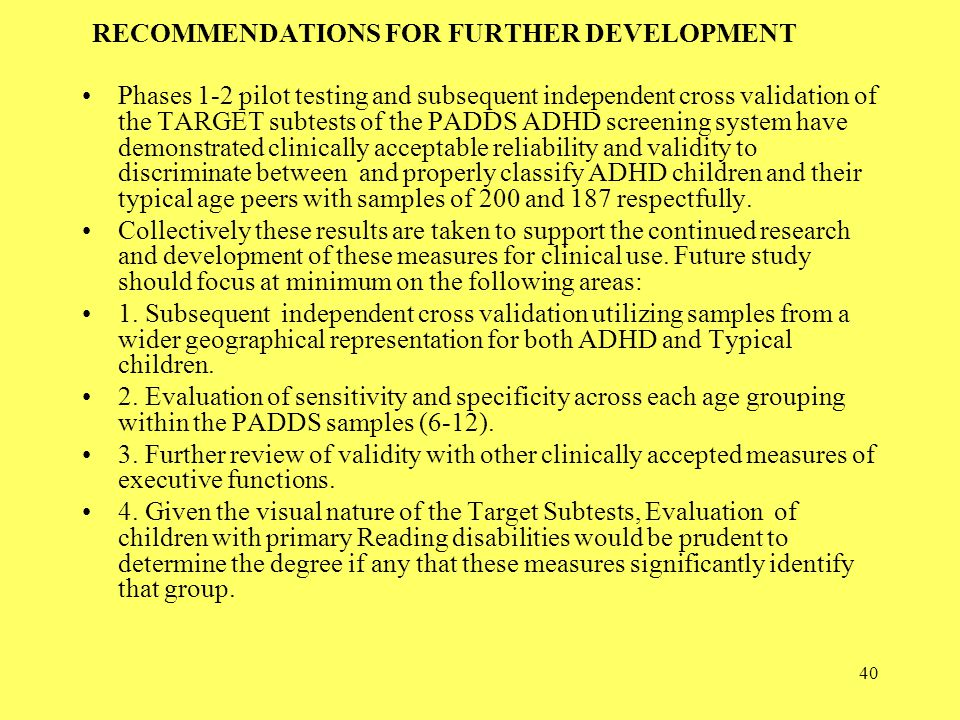 40 RECOMMENDATIONS FOR FURTHER DEVELOPMENT Phases 1-2 pilot testing and subsequent independent cross validation of the TARGET subtests of the PADDS ADHD screening system have demonstrated clinically acceptable reliability and validity to discriminate between and properly classify ADHD children and their typical age peers with samples of 200 and 187 respectfully.