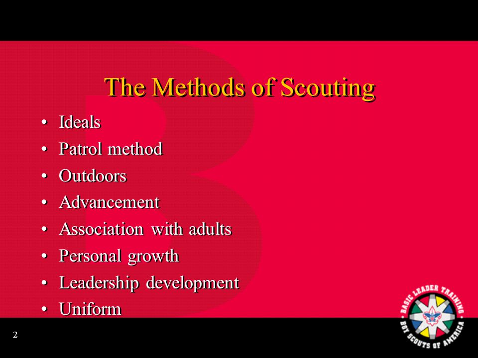 2 The Methods of Scouting Ideals Patrol method Outdoors Advancement Association with adults Personal growth Leadership development Uniform Ideals Patrol method Outdoors Advancement Association with adults Personal growth Leadership development Uniform