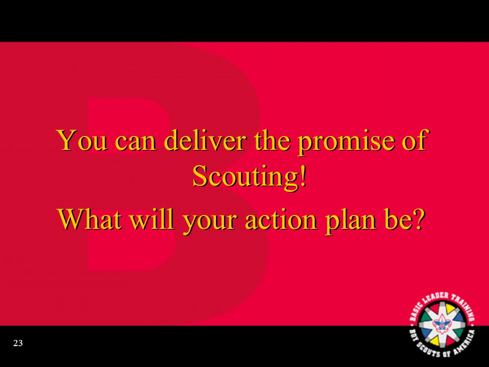 23 You can deliver the promise of Scouting.What will your action plan be.
