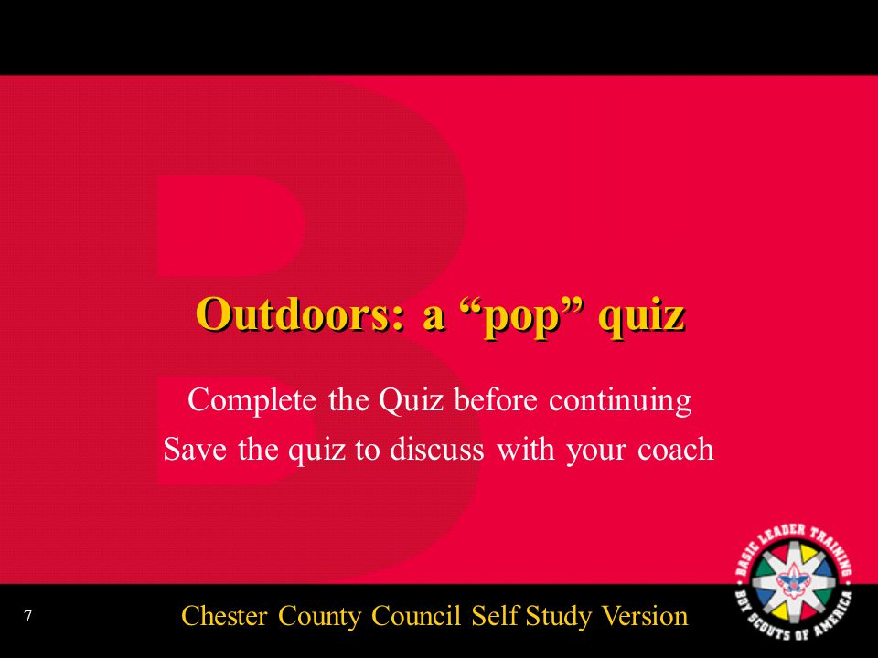 Chester County Council Self Study Version 7 Outdoors: a pop quiz Complete the Quiz before continuing Save the quiz to discuss with your coach Complete the Quiz before continuing Save the quiz to discuss with your coach